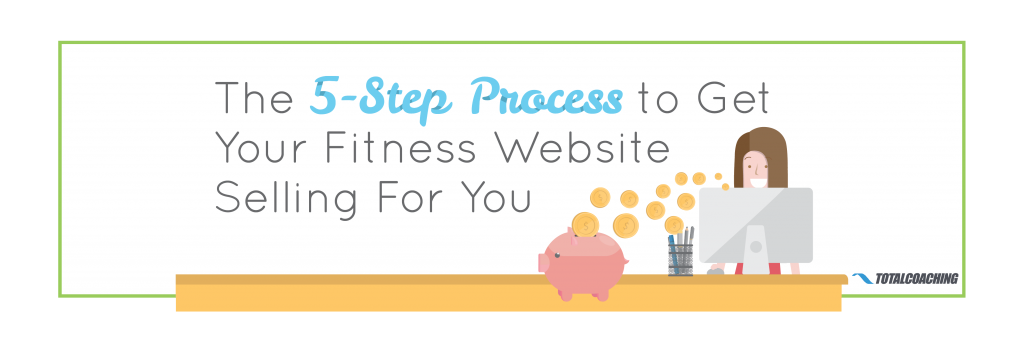 5 Step Process to Get Your Fitness Website Selling For you