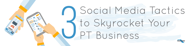 3 Social Media Tactics to Skyrocket Your PT Business